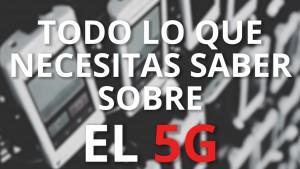 Todo sobre el 5G: ¿Qué es el 5G y por qué es tan necesario?