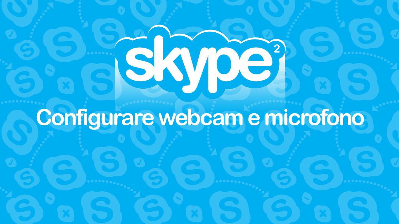 Skype, la guida passo per passo – Episodio 2: configurare webcam e microfono
