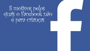 8 motivos pelos quais o Facebook não é boa ideia para crianças