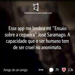 """Esse app me lembra mt """"Ensaio sobre a cegueira"""" José Saramago. A capacidade que o ser humano tem de ser cruel no anonimato."""