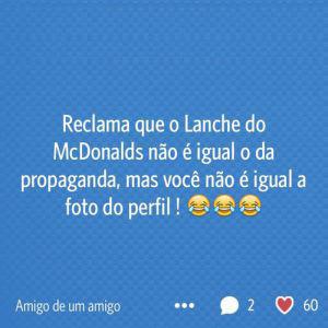 Reclama que o Lanche do McDonalds não é igual o da propaganda, mas você não é igual a foto do perfil!